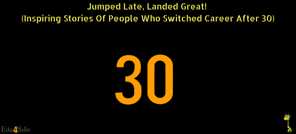 Jumped Late, Landed Great! (Inspiring Stories Of People Who Switched Career After 30)